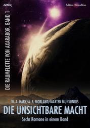 Sechs Romane Die Raumflotte von Axarabor 1 - Sammelband Sechs Romane in einem Band Die unsichtbare Macht Axarabor Band 1-6