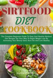 Sirtfood Diet Cookbook - The Complete Beginners Guide To Easy And Healthy Sirtfood Diet Recipes. Eat Your Way To Rapid Weight Loss By Activating