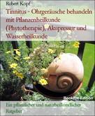 Robert Kopf: Tinnitus - Ohrgeräusche behandeln mit Pflanzenheilkunde (Phytotherapie), Akupressur und Wasserheilkunde