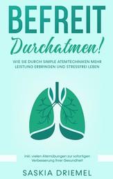 Befreit durchatmen! - Wie Sie durch simple Atemtechniken mehr Leistung erbringen und stressfrei leben