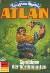"""Atlan 421: Symbiose der Verdammten - Atlan-Zyklus """"König von Atlantis"""""""