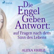 Die Engel geben Antwort: auf Fragen nach dem Sinn des Lebens (Ungekürzt)