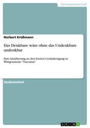"""Das Denkbare wäre ohne das Undenkbare undenkbar - Eine Annäherung an den letzten Gedankengang in Wittgensteins """"Tractatus"""""""