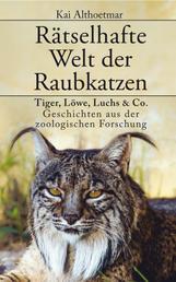 Rätselhafte Welt der Raubkatzen - Tiger, Löwe, Luchs & Co.: Geschichten aus der zoologischen Forschung
