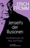 Erich Fromm: Jenseits der Illusionen. Die Bedeutung von Marx und Freud