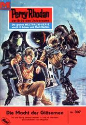 """Perry Rhodan 307: Die Macht der Gläsernen - Perry Rhodan-Zyklus """"M 87"""""""
