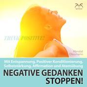 Negative Gedanken Stoppen! Mit Entspannung, Positiver Konditionierung, Selbststärkung, Affirmation und Atemübung