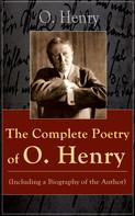 O. Henry: The Complete Poetry of O. Henry (Including a Biography of the Author)
