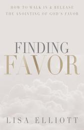 Finding Favor - How to Walk In & Release the Anointing of God's Favor