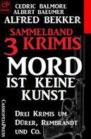 Alfred Bekker: Sammelband 3 Krimis: Mord ist keine Kunst – Drei Krimis um Dürer, Rembrandt und Co.