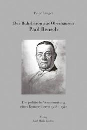 Der Ruhrbaron aus Oberhausen Paul Reusch - Die politische Verantwortung eines Konzernherrn 1908 - 1942