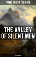 James Oliver Curwood: The Valley of Silent Men (Western Classic)