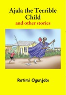 Rotimi Ogunjobi: Ajala the Terrible Child and other Stories