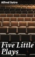 Alfred Sutro: Five Little Plays