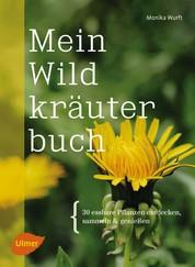 Mein Wildkräuterbuch - 30 essbare Pflanzen entdecken, sammeln und genießen