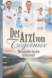 Der Arzt vom Tegernsee 5 – Arztroman - Überstunden für den Schutzengel