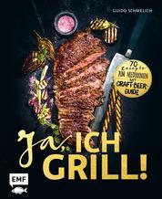 Ja, ich grill! - 70 Rezepte zum Niederknien. Mit Craft-Beer-Guide
