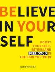 Believe in Yourself - Boost Your Self-esteem and Feel Good in the Skin You're in