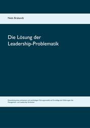 Die Lösung der Leadership-Problematik - Entwicklung eines wirksamen und nachhaltigen Führungsmodells auf Grundlage der Erfahrungen der Management- und Leadership-Vordenker