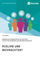 Luise Franke: Muslime und Weihnachten? Formen der Integration in die deutsche Leitkultur am Beispiel des Weihnachtsfestes