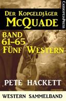Pete Hackett: Der Kopfgeldjäger McQuade, Band 61-65: Fünf Western ★★★★★