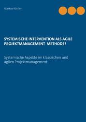 Systemische Intervention als agile Projektmanagement Methode? - Systemische Aspekte im klassischen und agilen Projektmanagement