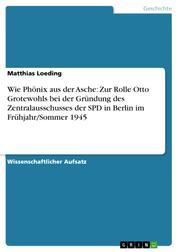 Wie Phönix aus der Asche: Zur Rolle Otto Grotewohls bei der Gründung des Zentralausschusses der SPD in Berlin im Frühjahr/Sommer 1945
