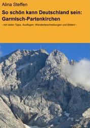 So schön kann Deutschland sein: Garmisch-Partenkirchen - - mit vielen Tipps, Ausflügen, Wanderbeschreibungen und Bildern -