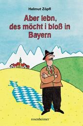 Aber lebn, des möcht i bloß in Bayern