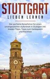 Stuttgart lieben lernen: Der perfekte Reiseführer für einen unvergesslichen Aufenthalt in Stuttgart inkl. Insider-Tipps, Tipps zum Geldsparen und Packliste