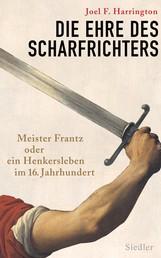 Die Ehre des Scharfrichters - Meister Frantz oder ein Henkersleben im 16. Jahrhundert