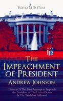 Edmund G. Ross: The Impeachment of President Andrew Johnson – History Of The First Attempt to Impeach the President of The United States & The Trial that Followed