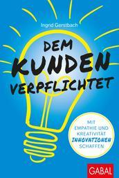 Dem Kunden verpflichtet - Mit Empathie und Kreativität Innovationen schaffen
