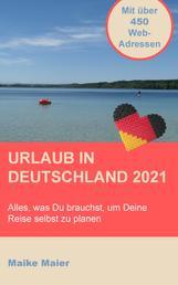 Urlaub in Deutschland 2021 - Alles, was Du brauchst, um Deine Reise selbst zu planen. Mit über 450 Webadressen!