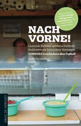 Nach vorne! - Lästernde Kiebitze, spielentscheidende Stadionwürste, betrunkene Vorstopper - TORWORT-Geschichten über Fußball