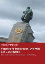 Väterchens Misstrauen. Die Welt des Josef Stalin - Dritter Band: Vom Großen Vaterländischen in den Kalten Krieg