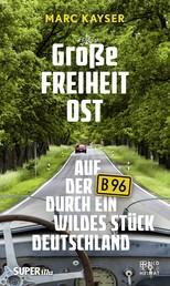 Große Freiheit Ost - Auf der B96 durch ein wildes Stück Deutschland
