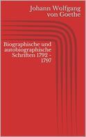 Johann Wolfgang von Goethe: Biographische und autobiographische Schriften 1792 - 1797