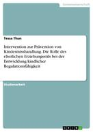 Tessa Thun: Intervention zur Prävention von Kindesmisshandlung. Die Rolle des elterlichen Erziehungsstils bei der Entwicklung kindlicher Regulationsfähigkeit