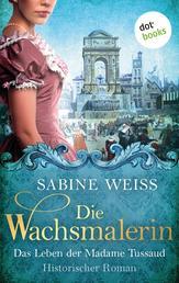 Die Wachsmalerin: Das Leben der Madame Tussaud - Historischer Roman