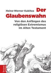 Der Glaubenswahn - Von den Anfängen des religiösen Extremismus im Alten Testament