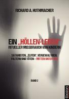 """Richard A. Huthmacher: Ein """"Höllen-Leben"""": ritueller Missbrauch von Kindern / Ein """"Höllen-Leben"""": ritueller Missbrauch von Kindern (Band 2)"""