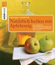Natürlich heilen mit Apfelessig - Das bewährte Hausmittel bei alltäglichen Gesundheitsbeschwerden von A bis Z