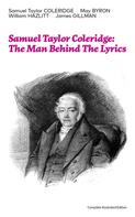 Samuel Taylor Coleridge: Samuel Taylor Coleridge: The Man Behind The Lyrics (Complete Illustrated Edition)