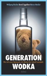 Generation Wodka - Wie sich unser Nachwuchs mit Alkohol die Zukunft vernebelt.