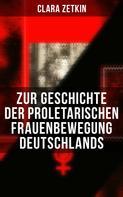 Clara Zetkin: Clara Zetkin: Zur Geschichte der proletarischen Frauenbewegung Deutschlands