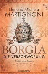 Borgia - Die Verschwörung - Die Borgia-Trilogie 1 - Historischer Roman