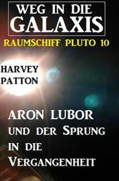 Aron Lubor und der Sprung in die Vergangenheit: Weg in die Galaxis - Raumschiff PLUTO 10