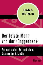 Der letzte Mann von der ›Doggerbank‹ - Authentischer Bericht eines Dramas im Atlantik
