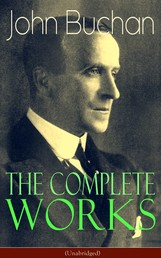 The Complete Works of John Buchan (Unabridged) - Thriller Classics, Spy Novels, Supernatural Tales, Short Stories, Poetry, Historical Works, The Great War Writings, Essays, Biographies & Memoirs – All in One Volume